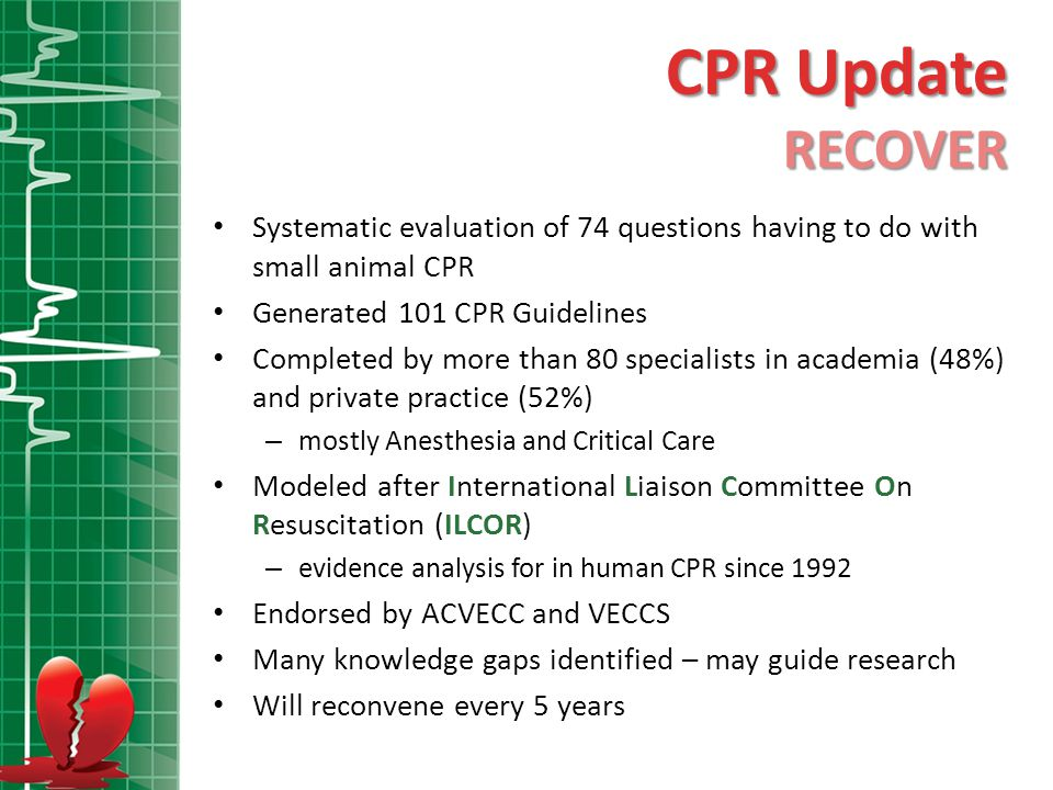 CPR Update RECOVER. Systematic evaluation of 74 questions having to do with small animal CPR. Generated 101 CPR Guidelines.