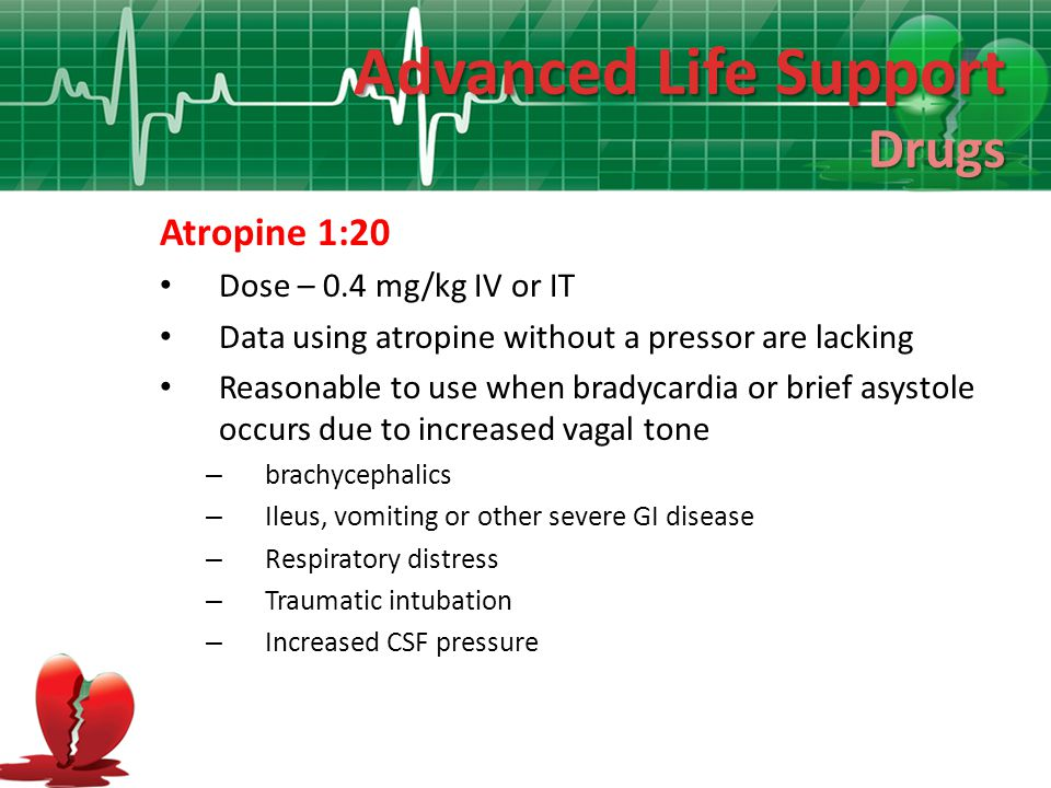 Advanced Life Support Drugs Atropine 1:20 Dose – 0.4 mg/kg IV or IT