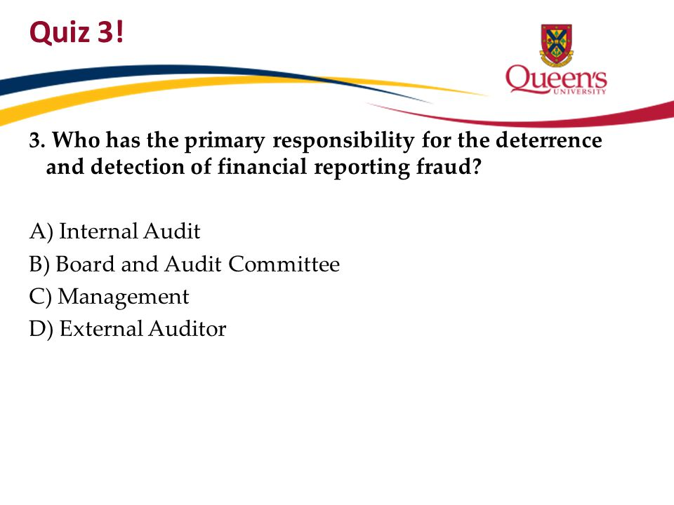 Quiz 3! 3. Who has the primary responsibility for the deterrence and detection of financial reporting fraud