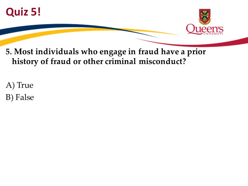 Quiz 5! 5. Most individuals who engage in fraud have a prior history of fraud or other criminal misconduct