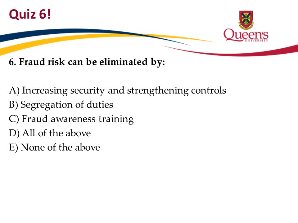 Quiz 6! 6. Fraud risk can be eliminated by: