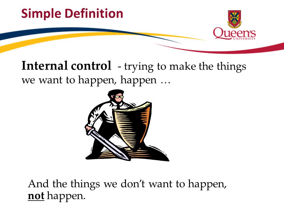 Simple Definition Internal control - trying to make the things we want to happen, happen … And the things we don't want to happen, not happen.