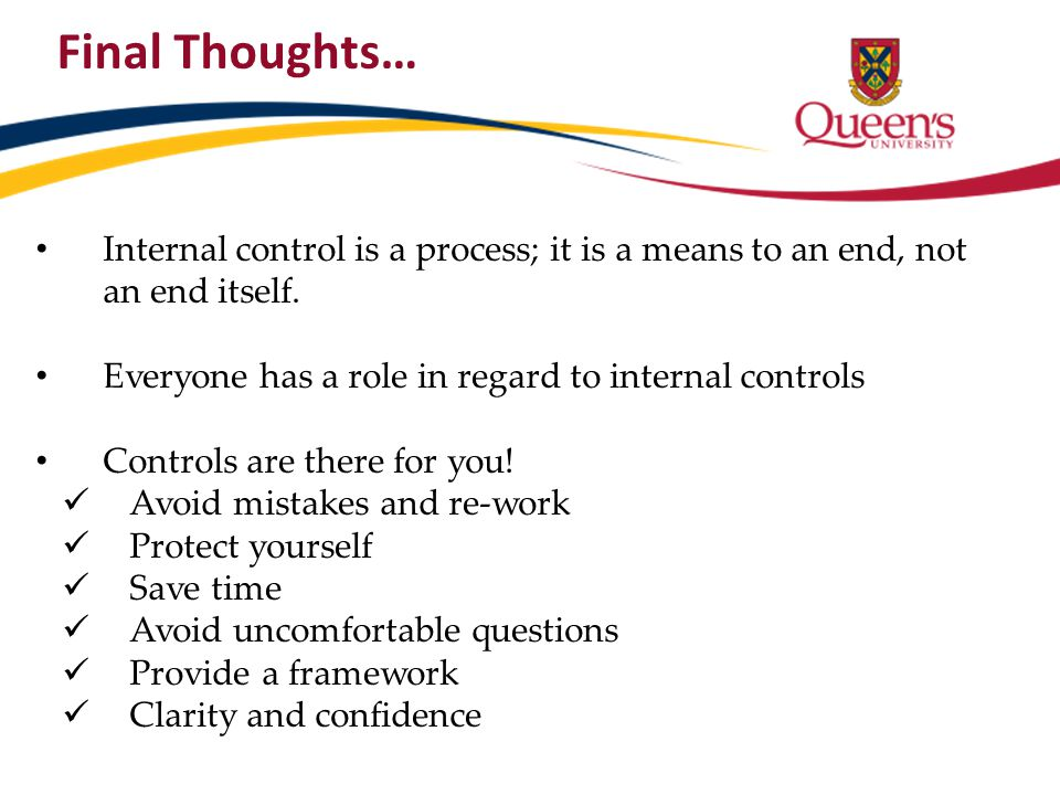 Final Thoughts… Internal control is a process; it is a means to an end, not an end itself. Everyone has a role in regard to internal controls.