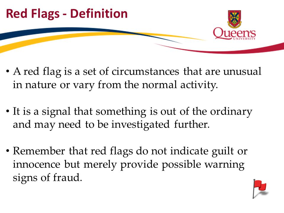 Red Flags - Definition A red flag is a set of circumstances that are unusual in nature or vary from the normal activity.