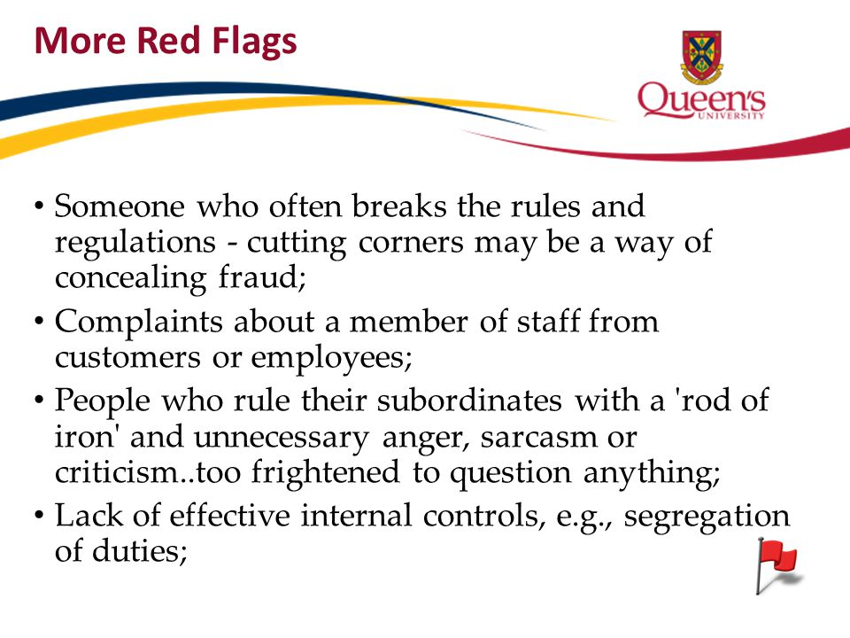 More Red Flags Someone who often breaks the rules and regulations - cutting corners may be a way of concealing fraud;