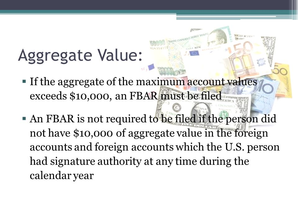 Aggregate Value: If the aggregate of the maximum account values exceeds $10,000, an FBAR must be filed.