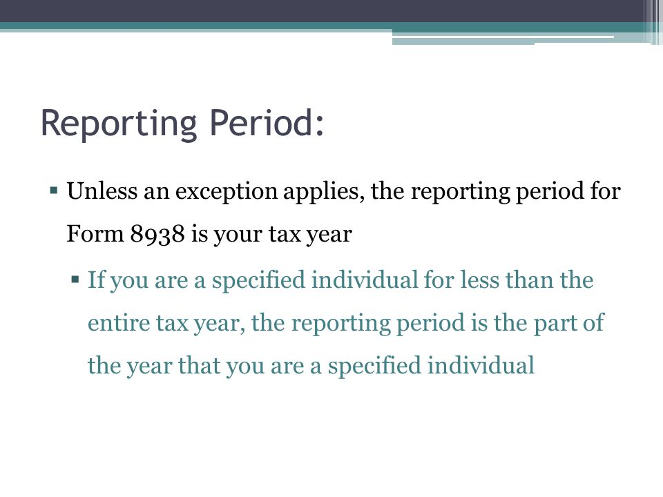 Reporting Period: Unless an exception applies, the reporting period for Form 8938 is your tax year.