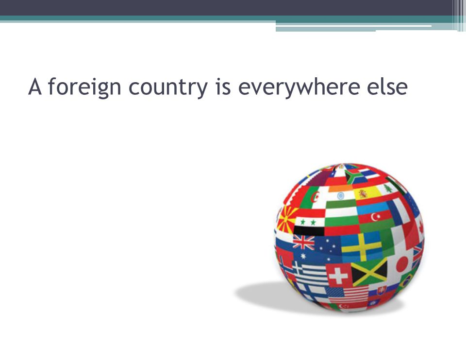 A foreign country is everywhere else