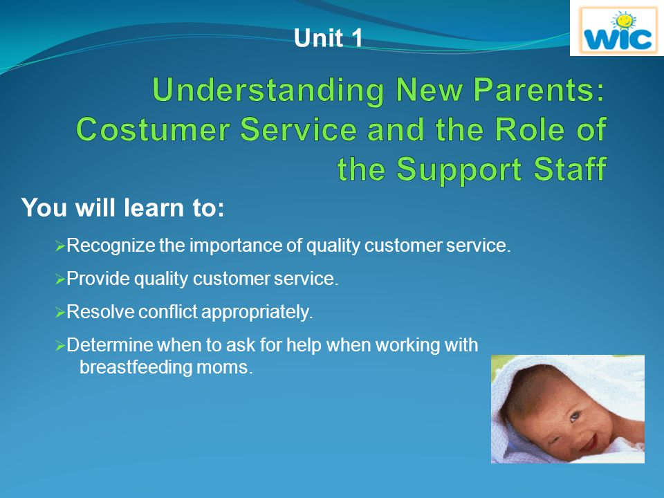 Unit 1 Understanding New Parents: Costumer Service and the Role of the Support Staff. You will learn to: