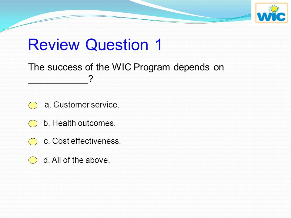 Review Question 1 The success of the WIC Program depends on ___________ a. Customer service. b. Health outcomes.