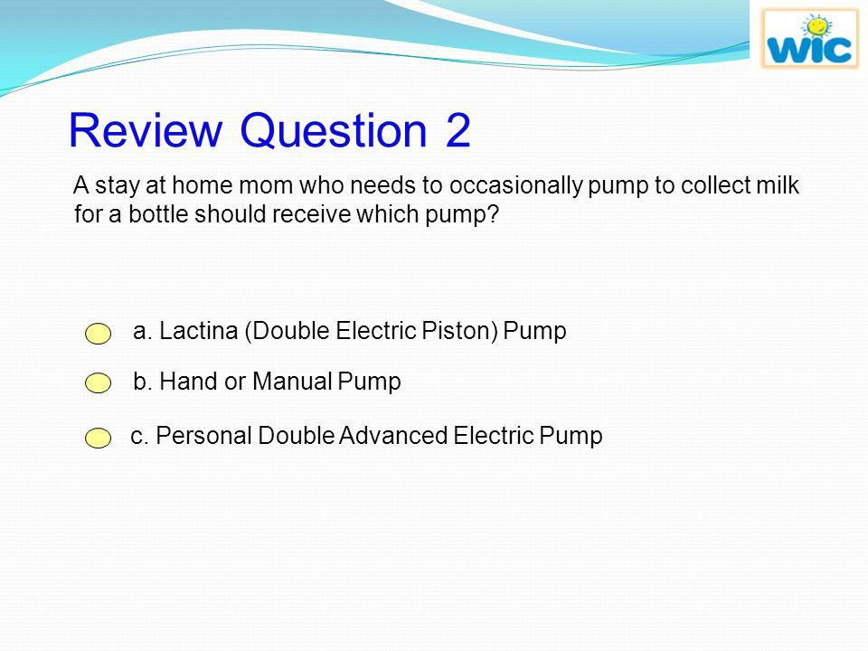 Review Question 2 A stay at home mom who needs to occasionally pump to collect milk for a bottle should receive which pump