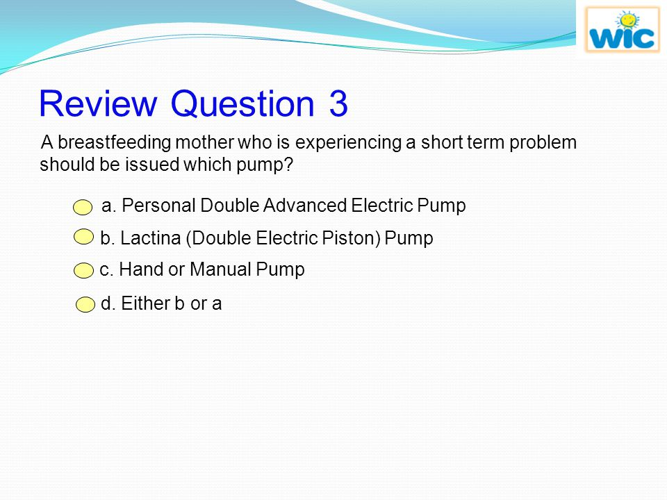 Review Question 3 A breastfeeding mother who is experiencing a short term problem should be issued which pump