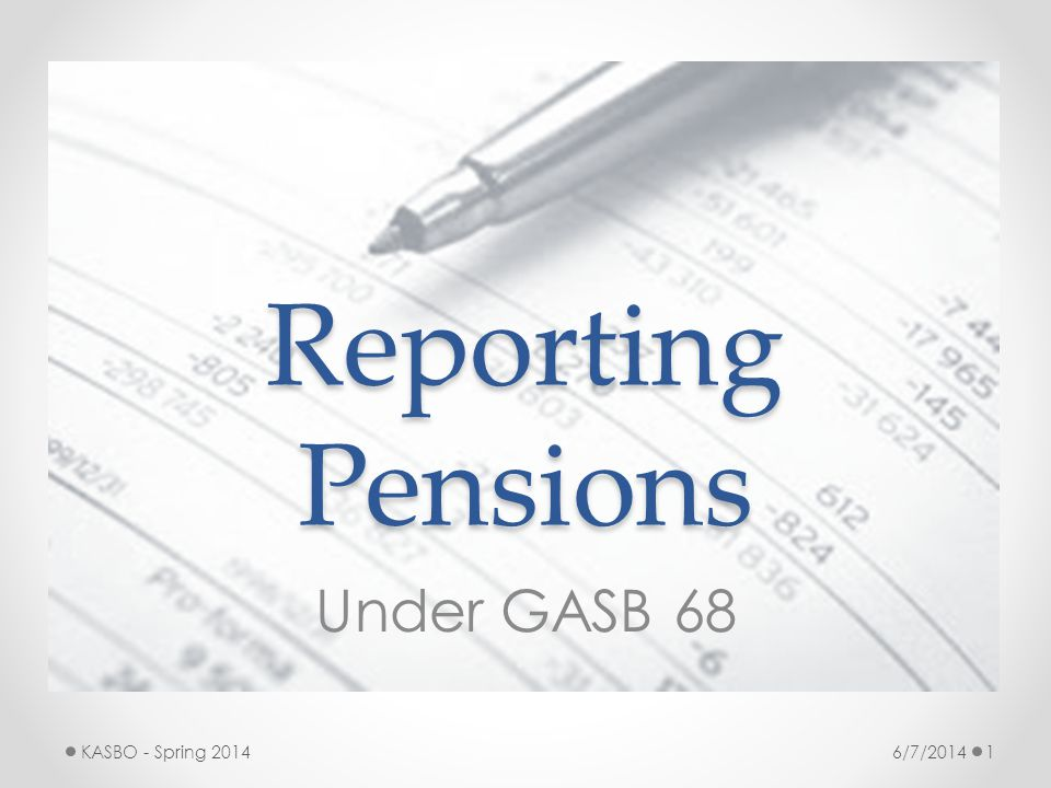 Reporting Pensions Under GASB 68 KASBO - Spring 2014 6/7/2014