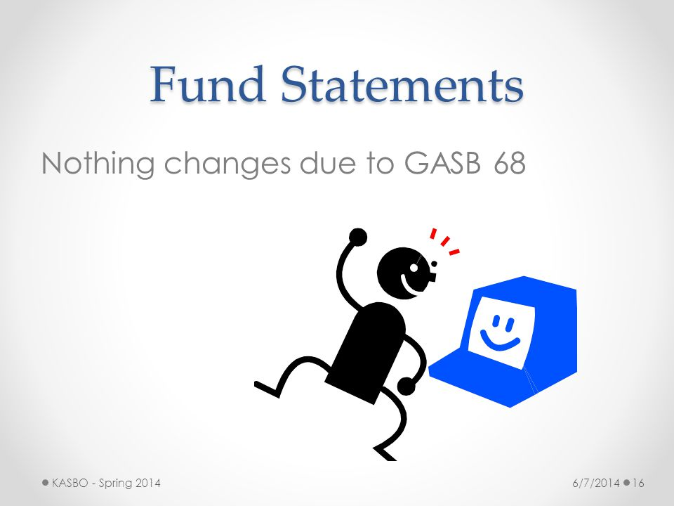 Fund Statements Nothing changes due to GASB 68 KASBO - Spring 2014
