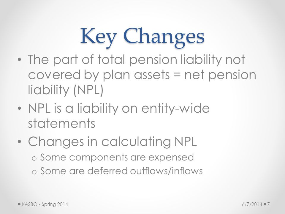 Key Changes The part of total pension liability not covered by plan assets = net pension liability (NPL)