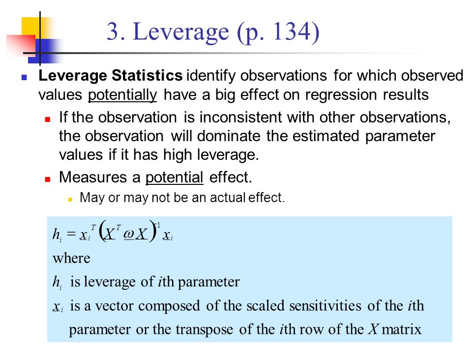 3. Leverage (p. 134) Leverage Statistics identify observations for which observed values potentially have a big effect on regression results.