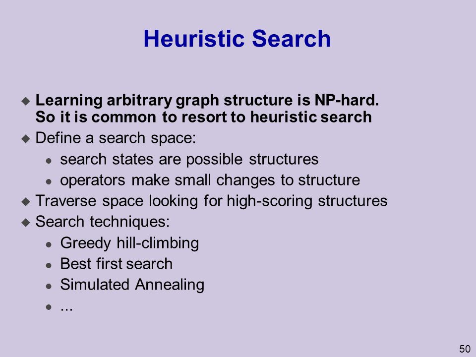 Heuristic Search Learning arbitrary graph structure is NP-hard. So it is common to resort to heuristic search.