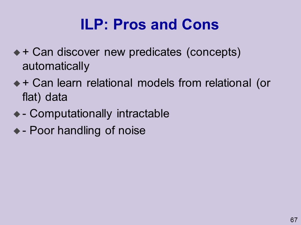 ILP: Pros and Cons + Can discover new predicates (concepts) automatically. + Can learn relational models from relational (or flat) data.