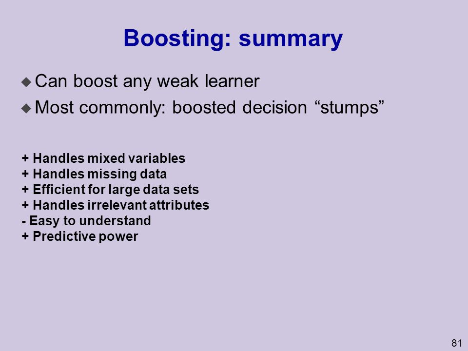 Boosting: summary Can boost any weak learner