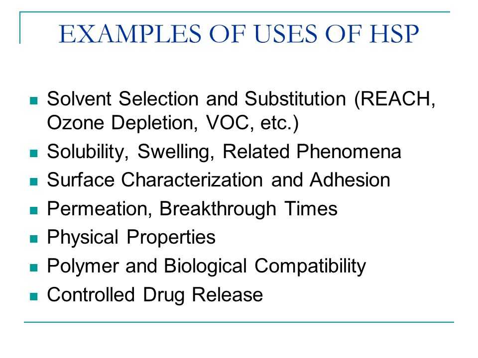 EXAMPLES OF USES OF HSP Solvent Selection and Substitution (REACH, Ozone Depletion, VOC, etc.) Solubility, Swelling, Related Phenomena.
