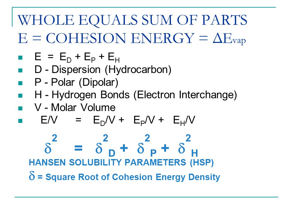 WHOLE EQUALS SUM OF PARTS E = COHESION ENERGY = ΔEvap