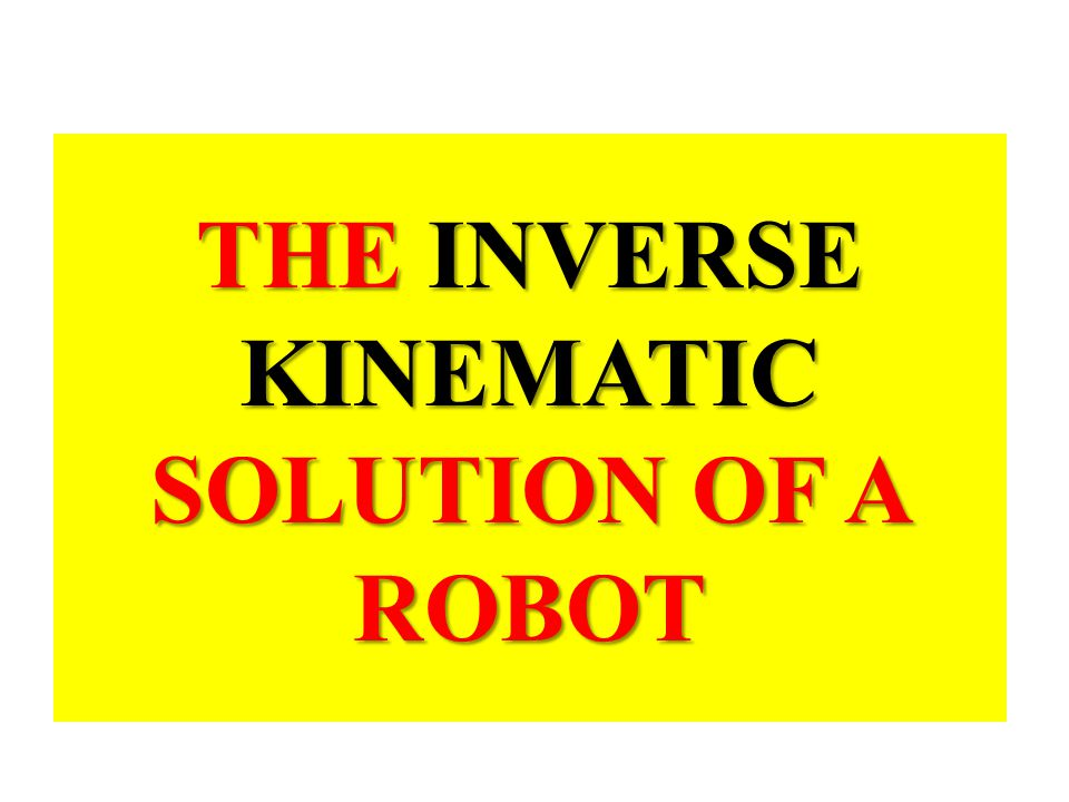 THE INVERSE KINEMATIC SOLUTION OF A ROBOT