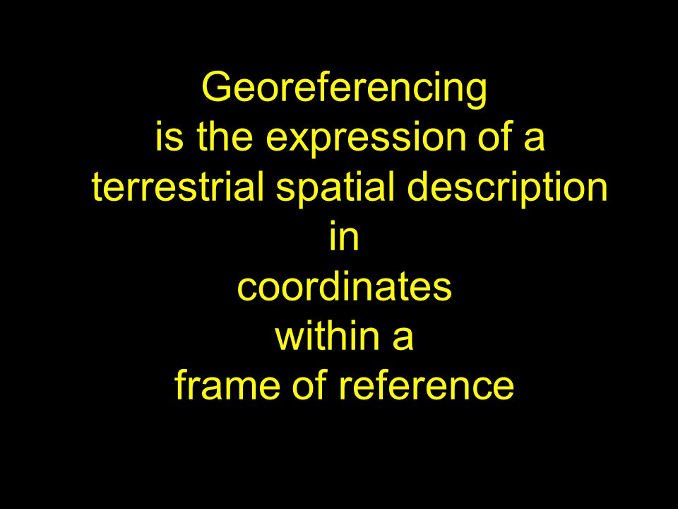 Georeferencing is the expression of a terrestrial spatial description in coordinates within a frame of reference