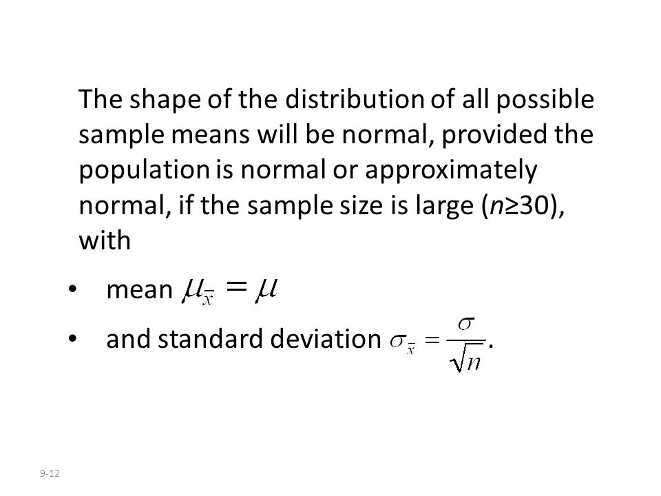 The shape of the distribution of all possible sample means will be normal, provided the population is normal or approximately normal, if the sample size is large (n≥30), with