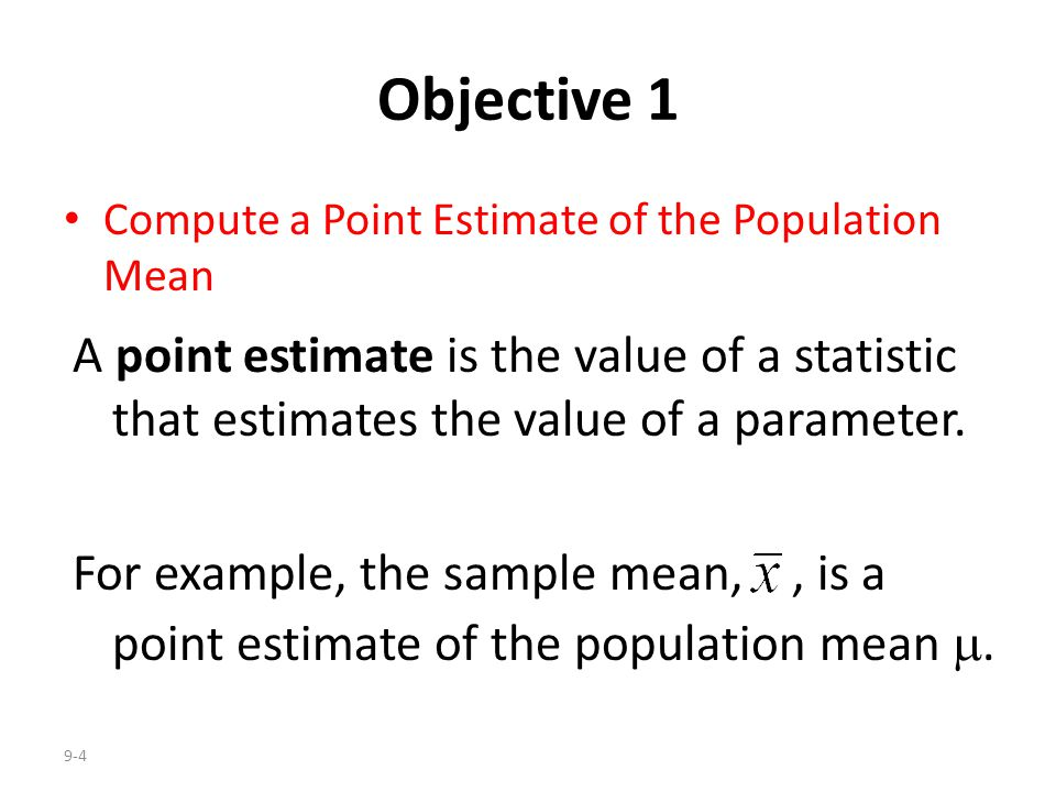 Objective 1 Compute a Point Estimate of the Population Mean. A point estimate is the value of a statistic that estimates the value of a parameter.