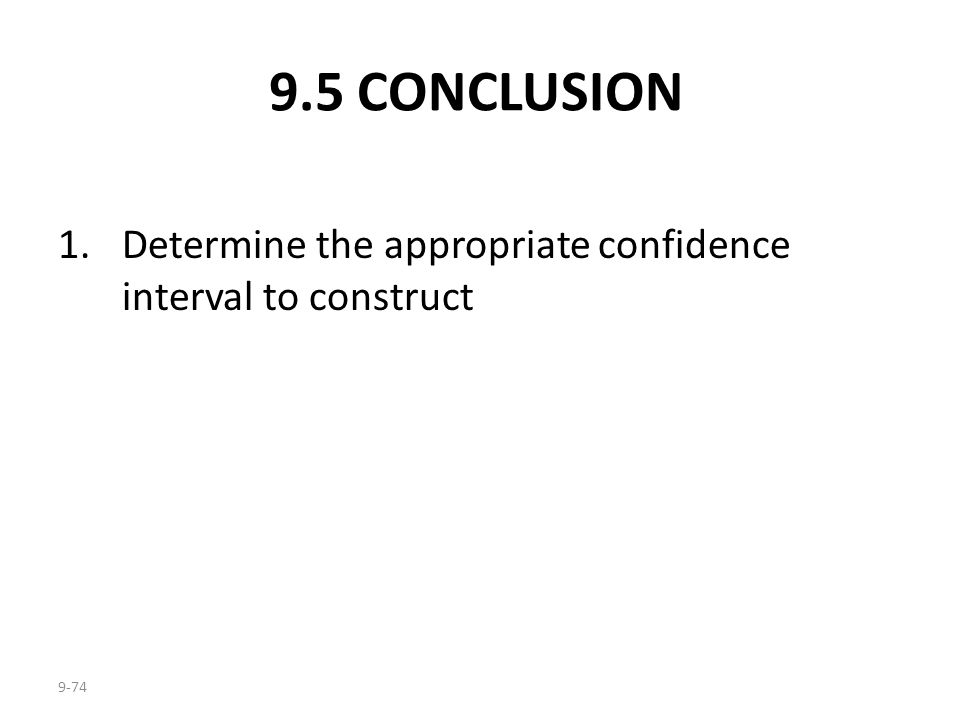 9.5 CONCLUSION Determine the appropriate confidence interval to construct