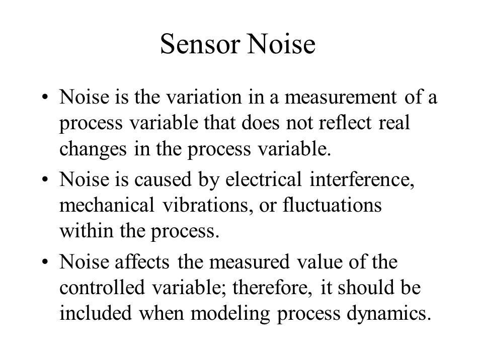 Sensor Noise Noise is the variation in a measurement of a process variable that does not reflect real changes in the process variable.