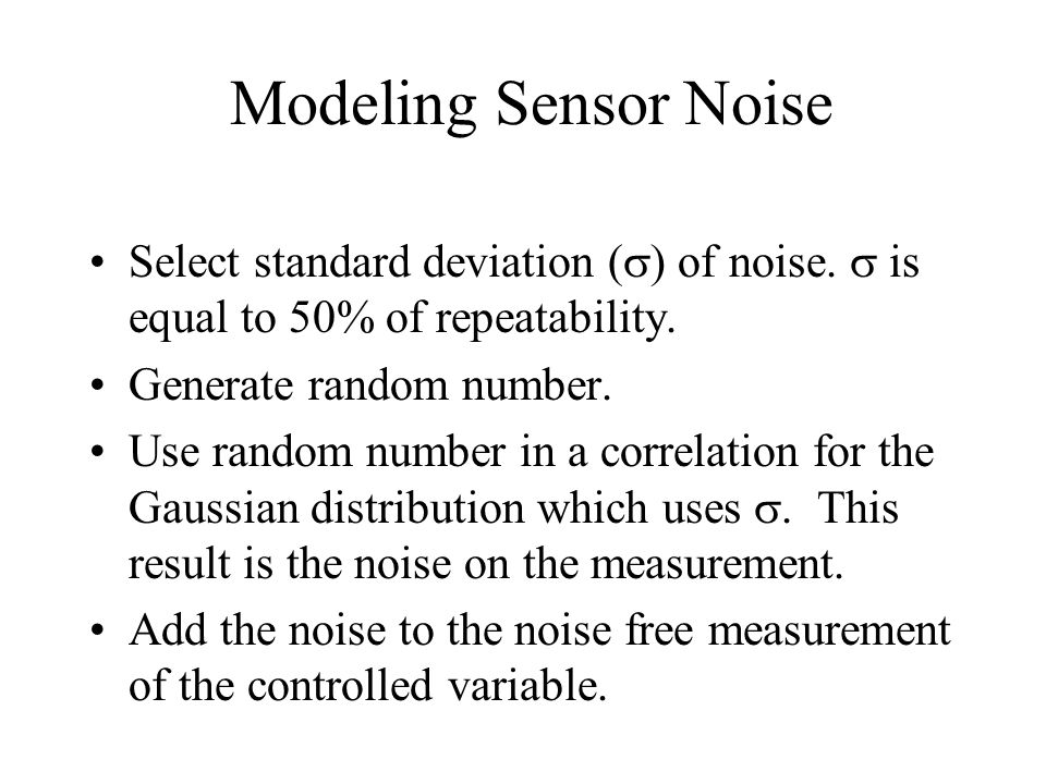 Modeling Sensor Noise Select standard deviation (s) of noise. s is equal to 50% of repeatability. Generate random number.