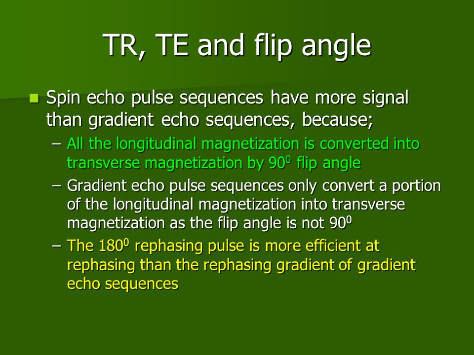 TR, TE and flip angle Spin echo pulse sequences have more signal than gradient echo sequences, because;