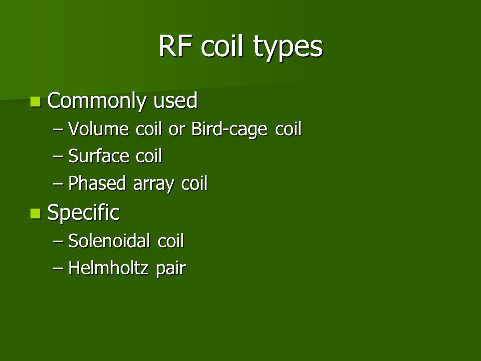 RF coil types Commonly used Specific Volume coil or Bird-cage coil