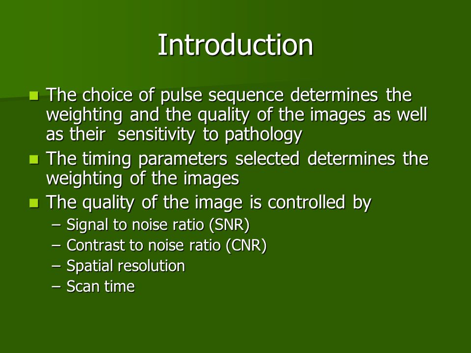 Introduction The choice of pulse sequence determines the weighting and the quality of the images as well as their sensitivity to pathology.