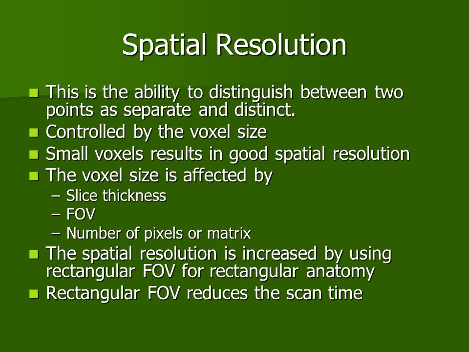 Spatial Resolution This is the ability to distinguish between two points as separate and distinct. Controlled by the voxel size.