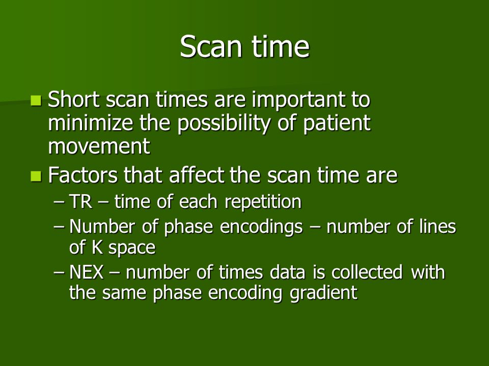 Scan time Short scan times are important to minimize the possibility of patient movement. Factors that affect the scan time are.