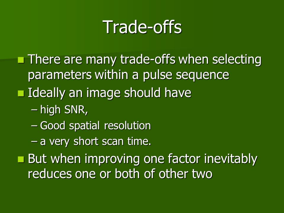 Trade-offs There are many trade-offs when selecting parameters within a pulse sequence. Ideally an image should have.