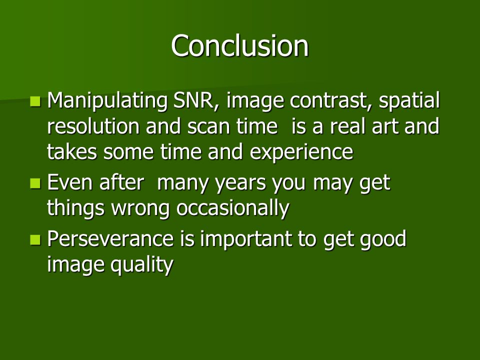 Conclusion Manipulating SNR, image contrast, spatial resolution and scan time is a real art and takes some time and experience.