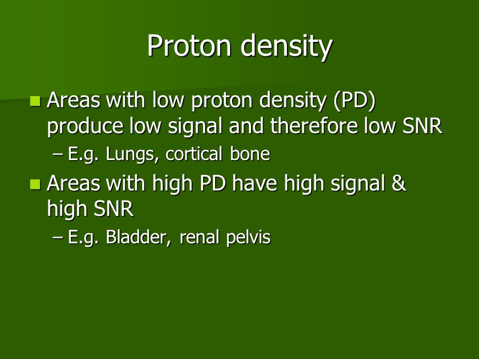 Proton density Areas with low proton density (PD) produce low signal and therefore low SNR. E.g. Lungs, cortical bone.