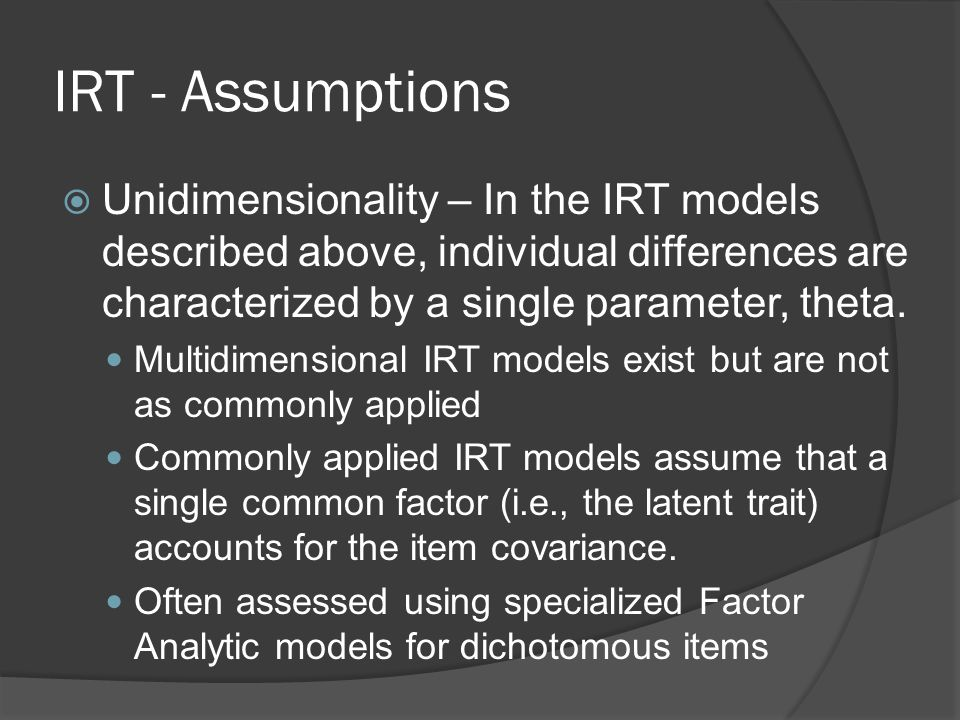 IRT - Assumptions Unidimensionality – In the IRT models described above, individual differences are characterized by a single parameter, theta.