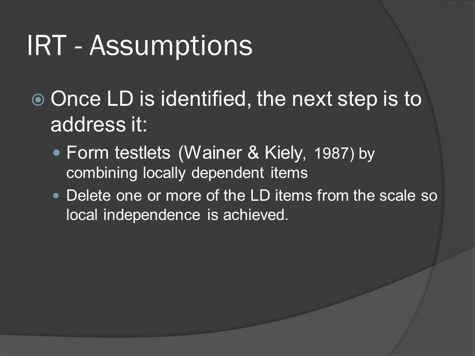 IRT - Assumptions Once LD is identified, the next step is to address it: Form testlets (Wainer & Kiely, 1987) by combining locally dependent items.