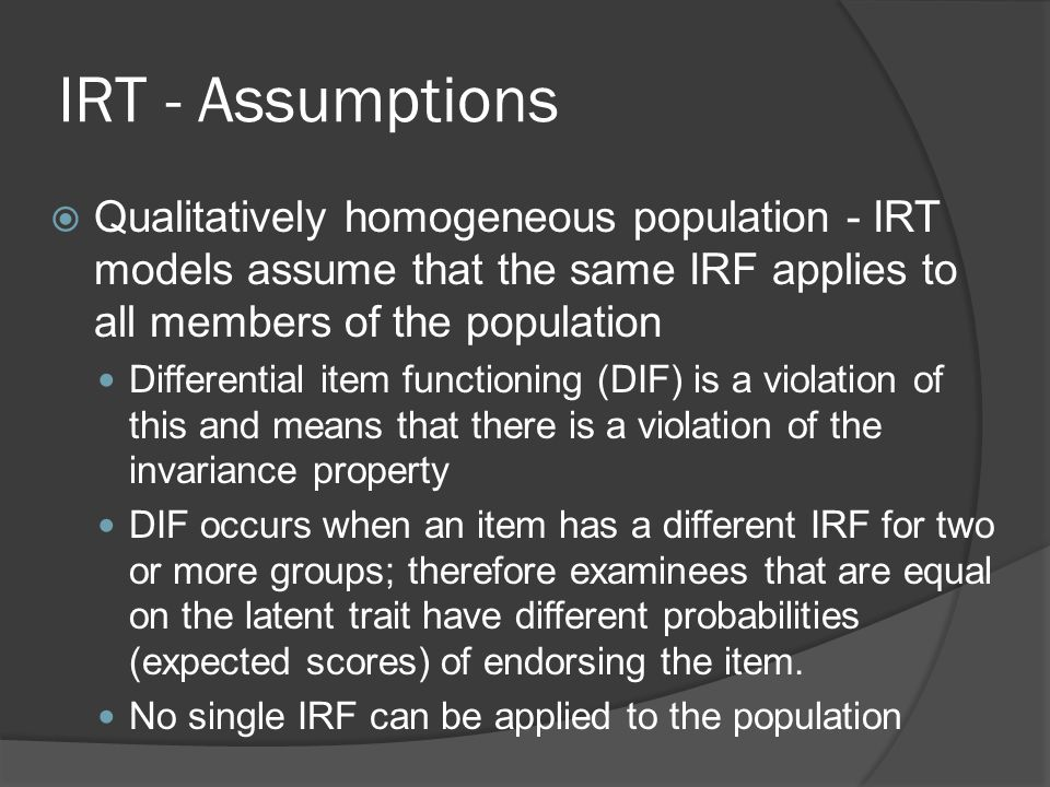 IRT - Assumptions Qualitatively homogeneous population - IRT models assume that the same IRF applies to all members of the population.