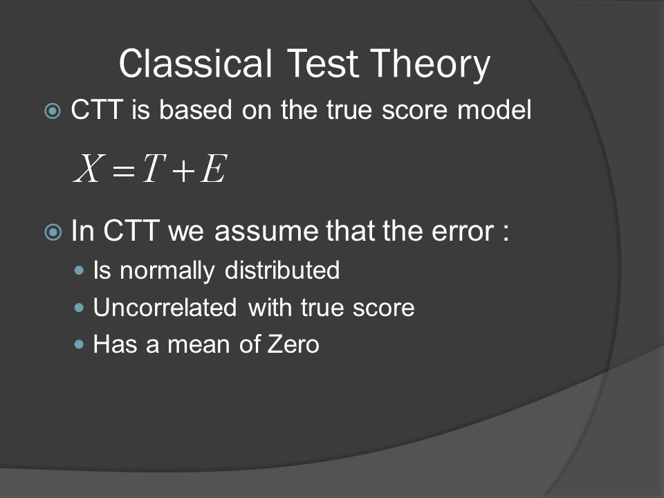Classical Test Theory In CTT we assume that the error :