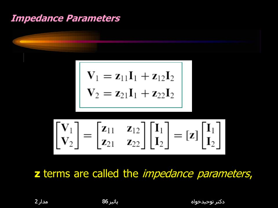 z terms are called the impedance parameters,