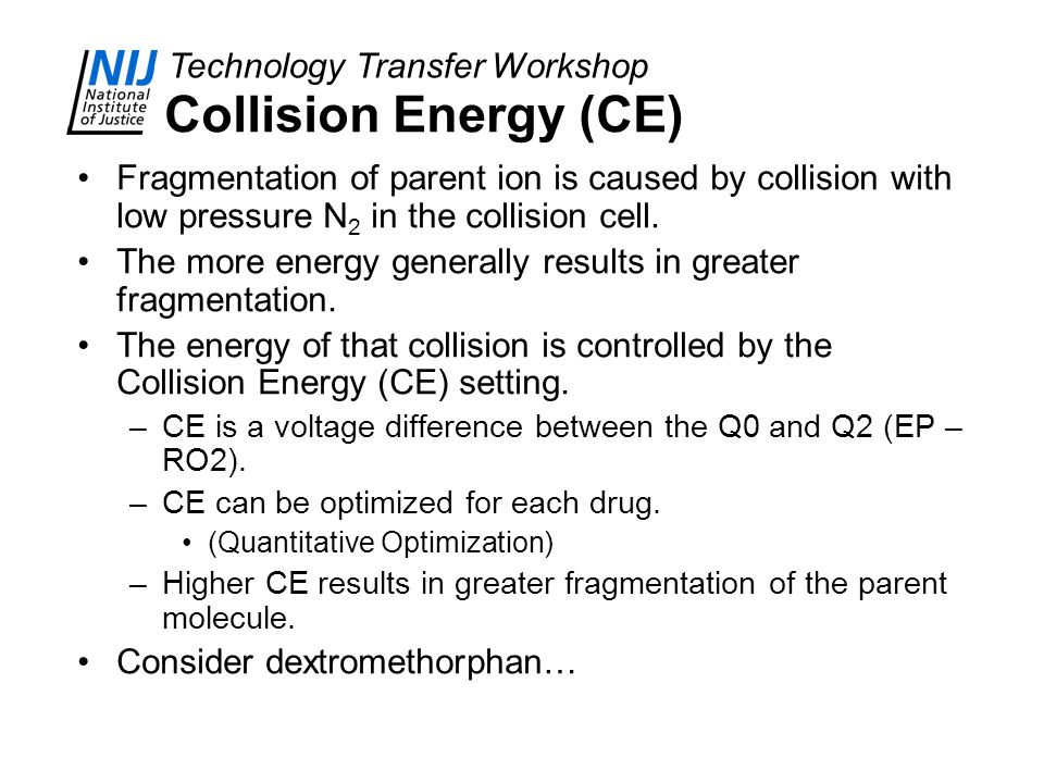 Collision Energy (CE) Fragmentation of parent ion is caused by collision with low pressure N2 in the collision cell.