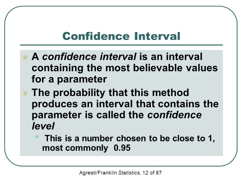Confidence Interval A confidence interval is an interval containing the most believable values for a parameter.