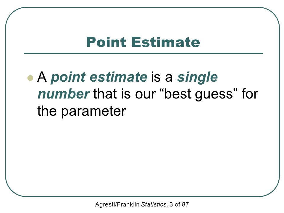 Point Estimate A point estimate is a single number that is our best guess for the parameter