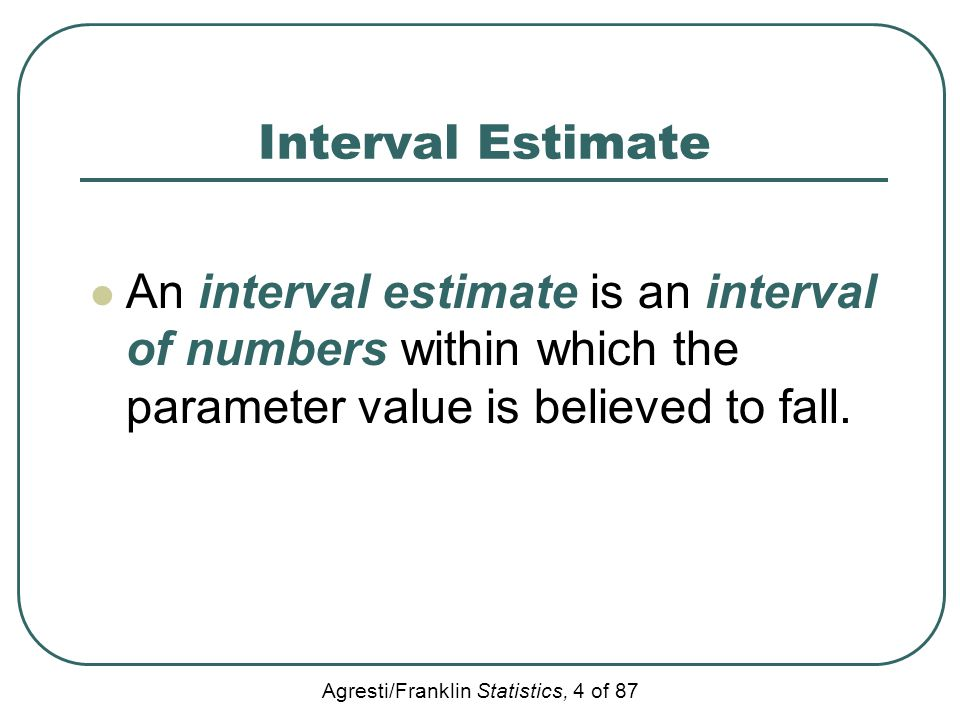 Interval Estimate An interval estimate is an interval of numbers within which the parameter value is believed to fall.