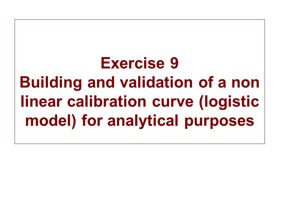 Exercise 9 Building and validation of a non linear calibration curve (logistic model) for analytical purposes